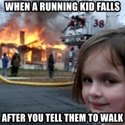 Disaster Girl - when a running kid falls  after you tell them to walk