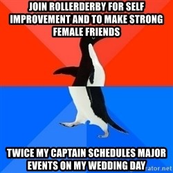 Socially Awesome Awkward Penguin - join rollerderby for self improvement and to make strong female friends twice my captain schedules major events on my wedding day