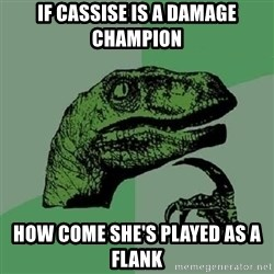 Philosoraptor - IF CASSISE IS A DAMAGE CHAMPION HOW COME SHE'S Played AS A Flank