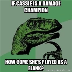 Philosoraptor - IF CASSIE IS A DAMAGE CHAMPION HOW COME SHE'S PLAYED AS A FLANK?