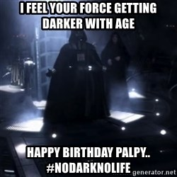Darth Vader - Nooooooo - I feel your force getting darker with age Happy birthday palpy.. #nodarknolife
