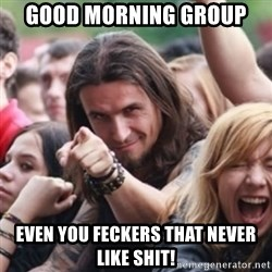 Ridiculously Photogenic Metalhead - Good morning group Even you feckerS That never like shit!