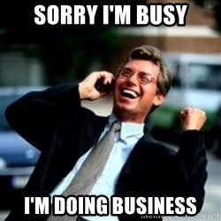 HaHa! Business! Guy! - sorry i'm busy i'm doing business