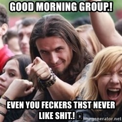 Ridiculously Photogenic Metalhead - Good morning group.!  Even you feckers thst never like shit.! 😁