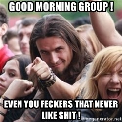 Ridiculously Photogenic Metalhead - Good morning group !  Even you feckers that never like shit !