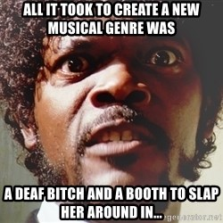 Mad Samuel L Jackson - All it took to create a new musical genre was A deaf bitch and a booth to slap her AROUND in...