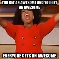giving oprah - You get an Awesome and you get an awesome everyone gets an awesome
