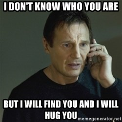 I don't know who you are... - i DON't know who you are  but i will find you and i will hug you