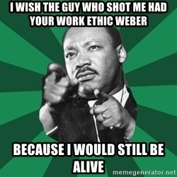 Martin Luther King jr.  - I WISH THE GUY WHO SHOT ME HAD YOUR WORK ETHIC WEBER  BECAUSE I WOULD STILL BE ALIVE