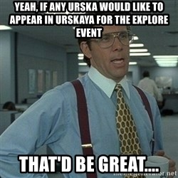 Yeah that'd be great... - Yeah, if any urska would like to appear in urskaya for the explore event that'd be great....