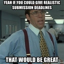 Office Space Boss - yeah if you could give realistic submission deadlines that would be great