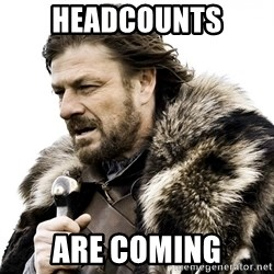 Brace yourself - Headcounts are coming