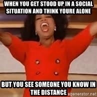giving oprah - when you get stood up in a social situation and think youre alone but you see someone you know in the distance