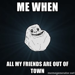 Forever Alone - me when all my friends are out of town