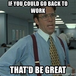 Yeah that'd be great... - IF you Could GO BACK TO work THAT'D BE Great