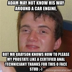 Really Stoned Guy - Adam may not know his way around a car engine, But mr grayson knows how to please my prostate like a certified anal TECHNICian!! Thanks for this o face stud ;-)