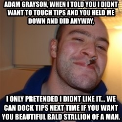 Good Guy Greg - Adam grayson, when i told you i didnt want to touch tips and you held me down and did anyway, I only pretended i didnt like it... We can dock tips next time if you want you beautiful bald stallion of a man.