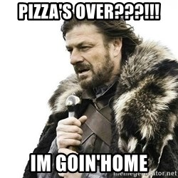 Brace Yourself Winter is Coming. - pizza's over???!!! im goin'home