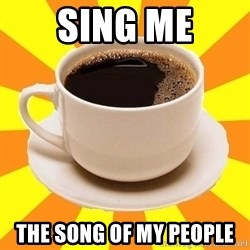 Cup of coffee - sing me the Song of my people