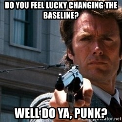 Dirty Harry - do you feel lucky changing the baseline? well do ya, punk?