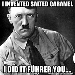 Hitler - I invented salted caramel i did it Führer you....