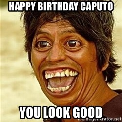 Crazy funny - HapPy Birthday Caputo You look gooD
