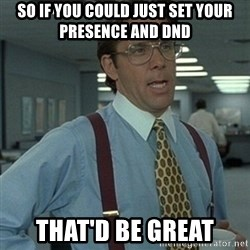 Office Space Boss - So if you could just set your presence and dnd that'd be great