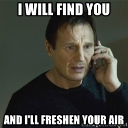I don't know who you are... - I will find you And I'll freshen your air