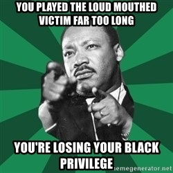 Martin Luther King jr.  - You played the loud mouthed Victim far too long you're losing your black privilege