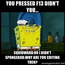 Don't you, Squidward? - you pressed f13 didn't you... Squidward:no i didn't  Spongebob:Why are you criying then?