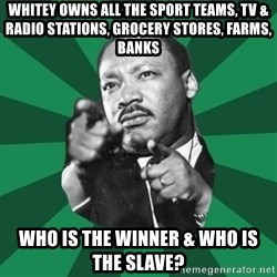 Martin Luther King jr.  - whitey owns all the sport teams, tv & radio stations, grocery stores, farms, banks who is the winner & who is the slave?