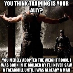 Bane Let the Games Begin - You think training is your ally? You merely adopted the wEight room. I was born in it, molded by it. I never saw a trEadmill Until i was already a man