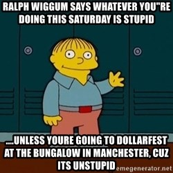 """Ralph Wiggum - Ralph WiGGUM SAYS WHATEVER YOU""""RE DOING THIS SATURDAY IS STUPID ....UNLESS YOURE GOING TO DOLLARFEST AT THE BUNGALOW IN MANCHESTER, CUZ ITS UNSTUPID"""