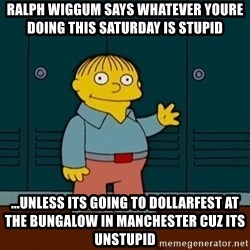 Ralph Wiggum - RALPH WIGGUM SAYS WHATEVER YOURE DOING THIS SATURDAY IS STUPID ...UNLESS ITS GOING TO DOLLARFEST AT THE BUNGALOW IN MANCHESTER CUZ ITS UNSTUPID
