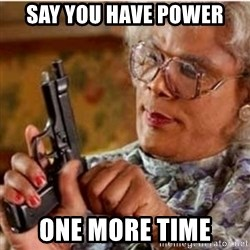 Madea-gun meme - Say you have power One more time