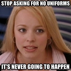 mean girls - Stop asking for no uniforms it's never going to happen