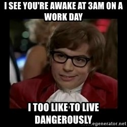 Dangerously Austin Powers - I see you're awake at 3am on a work day I too like to live dangerously