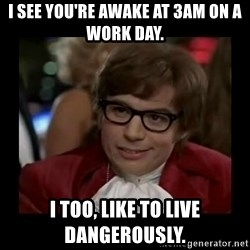 Dangerously Austin Powers - I see you're awake at 3am on a work day. I too, like to live DANGEROUSLY.