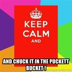 Keep calm and - And chuck it in the puckett bucket !