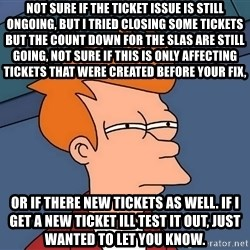 Futurama Fry - not sure if the ticket issue is still ongoing, but I tried closing some tickets but the count down for the SLAs are still going, not sure if this is only affecting tickets that were created before your fix, or if there new tickets as well. if i get a new ticket ill test it out, just wanted to let you know.