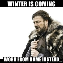 Winter is Coming - Winter is coming work from home instead