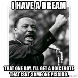 I HAVE A DREAM - I have a dream That one day. I'll get a voiCenote that Isnt someoNe Pissing.
