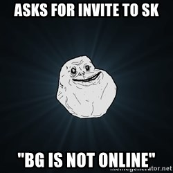 "Forever Alone - asks for invite to sk ""BG IS NOT ONLINE"""