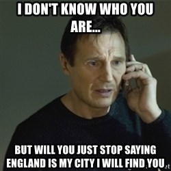 I don't know who you are... - I don't know who you are... But will you just stop saying England is my city I will find you