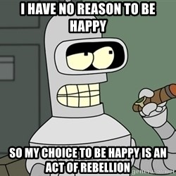 Typical Bender - I have no reason to be happy So my choice to be happy is an act of rebellion