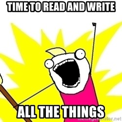 X ALL THE THINGS - time to READ AND WRITE all the things