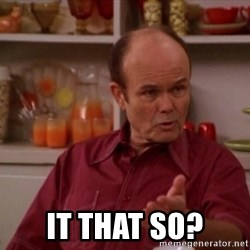 Red Forman - it that so?