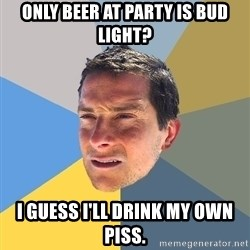 Bear Grylls - Only beer at party is Bud Light? I guess I'll drink my own piss.