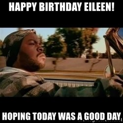 Ice Cube- Today was a Good day - Happy birthday eIleen! Hoping today was a good day