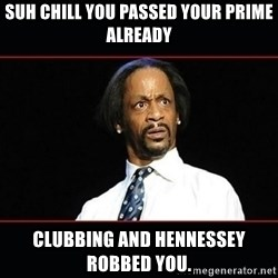 katt williams shocked - Suh chill you passed your prime already Clubbing and Hennessey robbed you.